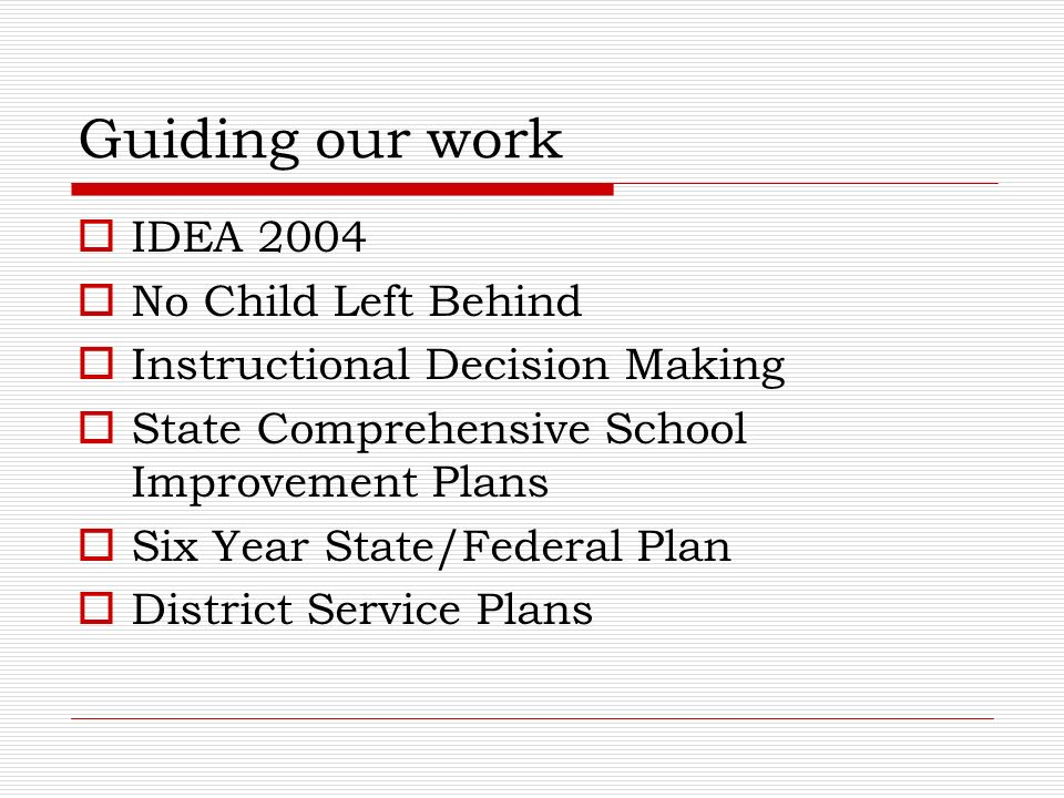 Guiding our work IDEA 2004 No Child Left Behind Instructional Decision Making State Comprehensive School Improvement Plans Six Year State/Federal Plan District Service Plans