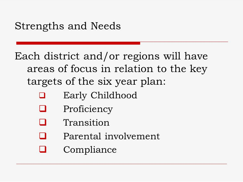 Strengths and Needs Each district and/or regions will have areas of focus in relation to the key targets of the six year plan: Early Childhood Proficiency Transition Parental involvement Compliance