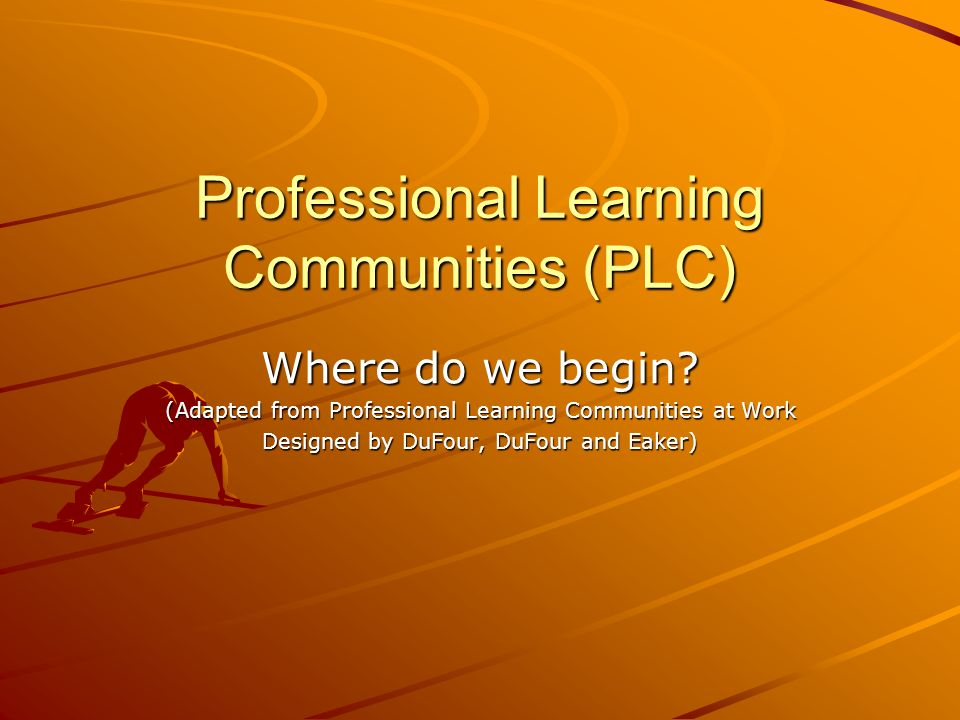 Professional Learning Communities (PLC) Where do we begin? (Adapted from Professional Learning Communities at Work Designed by DuFour, DuFour and Eake