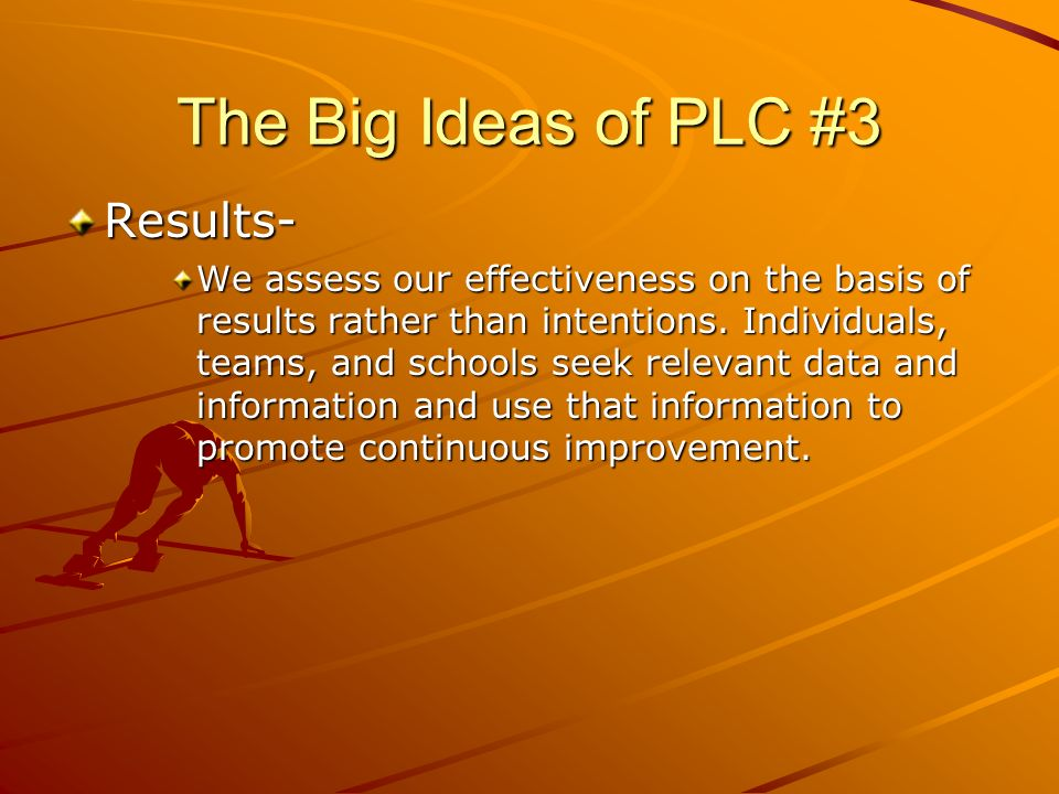 The Big Ideas of PLC #3 Results- We assess our effectiveness on the basis of results rather than intentions. Individuals, teams, and schools seek rele