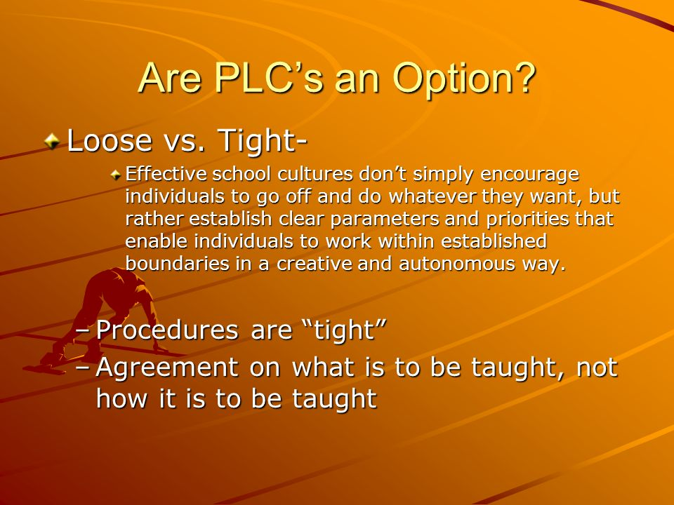 Are PLCs an Option? Loose vs. Tight- Effective school cultures dont simply encourage individuals to go off and do whatever they want, but rather estab