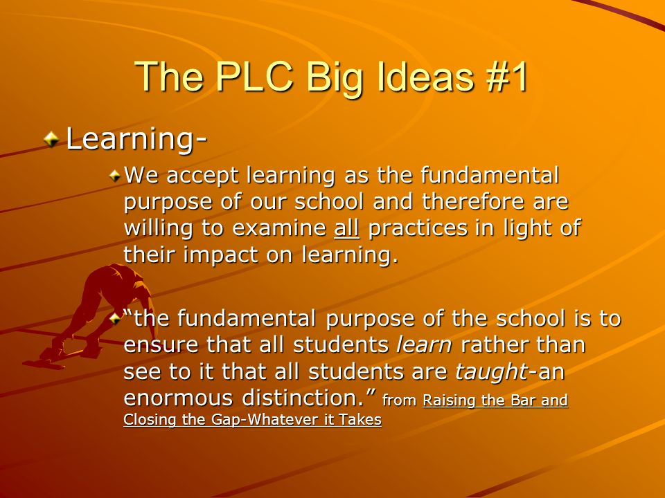 The PLC Big Ideas #1 Learning- We accept learning as the fundamental purpose of our school and therefore are willing to examine all practices in light