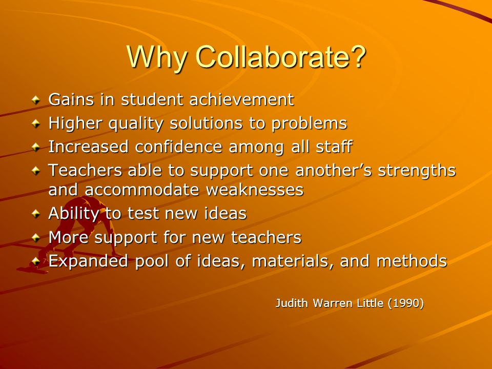 Why Collaborate? Gains in student achievement Higher quality solutions to problems Increased confidence among all staff Teachers able to support one a