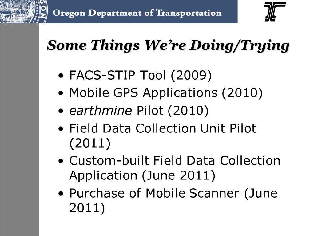Some Things Were Doing/Trying FACS-STIP Tool (2009) Mobile GPS Applications (2010) earthmine Pilot (2010) Field Data Collection Unit Pilot (2011) Custom-built Field Data Collection Application (June 2011) Purchase of Mobile Scanner (June 2011)