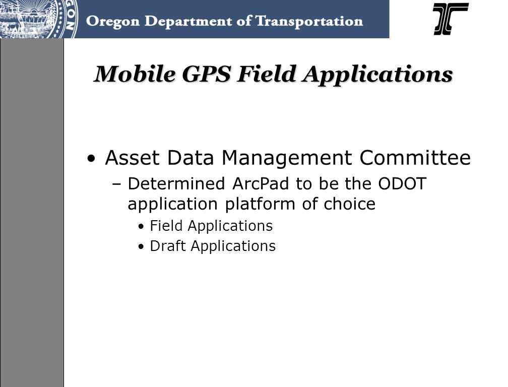 Mobile GPS Field Applications Asset Data Management Committee –Determined ArcPad to be the ODOT application platform of choice Field Applications Draft Applications