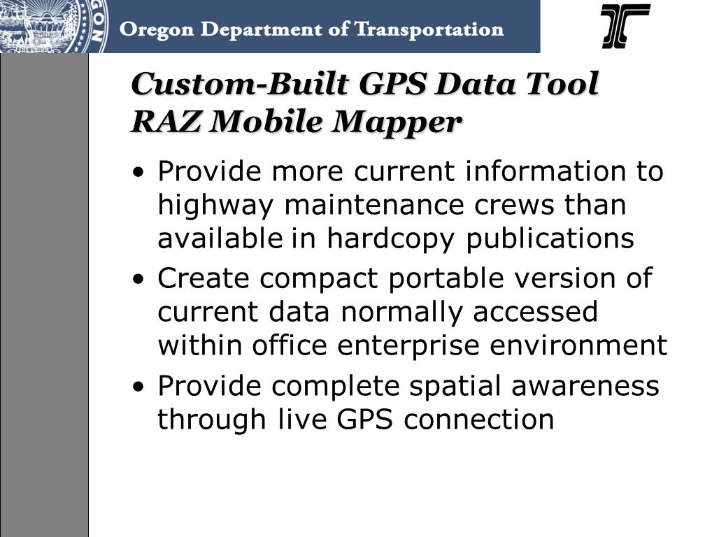 Custom-Built GPS Data Tool RAZ Mobile Mapper Provide more current information to highway maintenance crews than available in hardcopy publications Create compact portable version of current data normally accessed within office enterprise environment Provide complete spatial awareness through live GPS connection