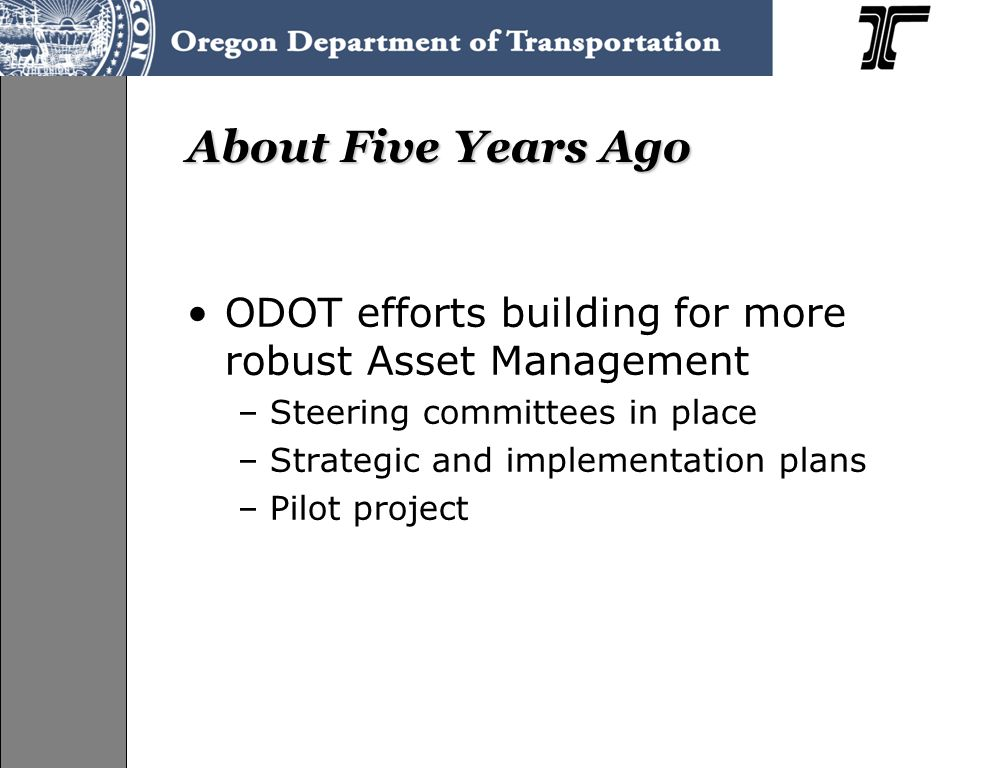 About Five Years Ago ODOT efforts building for more robust Asset Management –Steering committees in place –Strategic and implementation plans –Pilot project