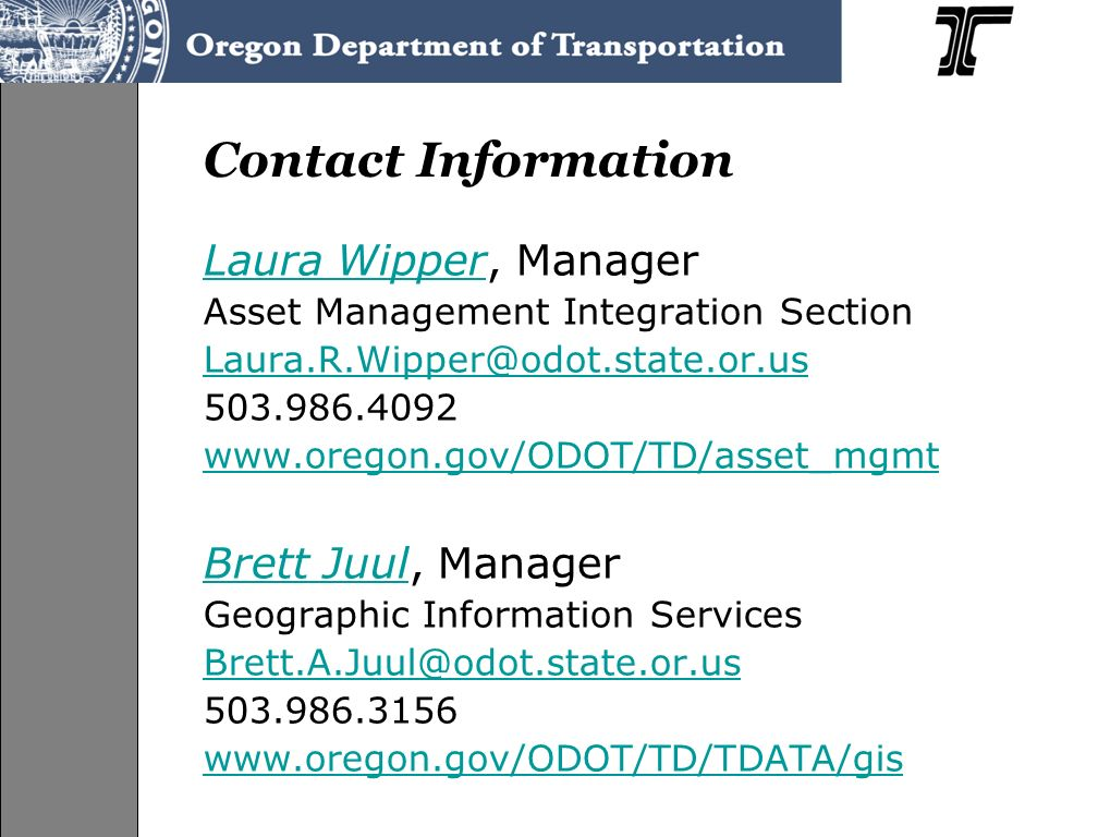 Contact Information Laura WipperLaura Wipper, Manager Asset Management Integration Section Laura.R.Wipper@odot.state.or.us 503.986.4092 www.oregon.gov/ODOT/TD/asset_mgmt Brett JuulBrett Juul, Manager Geographic Information Services Brett.A.Juul@odot.state.or.us 503.986.3156 www.oregon.gov/ODOT/TD/TDATA/gis