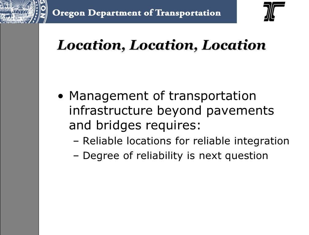 Location, Location, Location Management of transportation infrastructure beyond pavements and bridges requires: –Reliable locations for reliable integration –Degree of reliability is next question