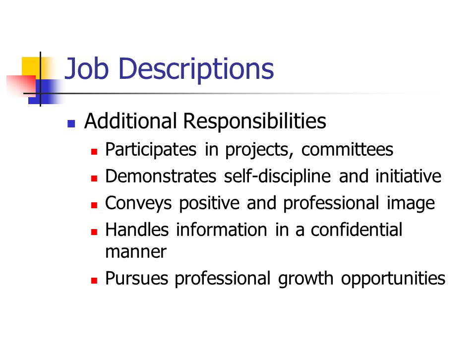 Job Descriptions Additional Responsibilities Participates in projects, committees Demonstrates self-discipline and initiative Conveys positive and professional image Handles information in a confidential manner Pursues professional growth opportunities