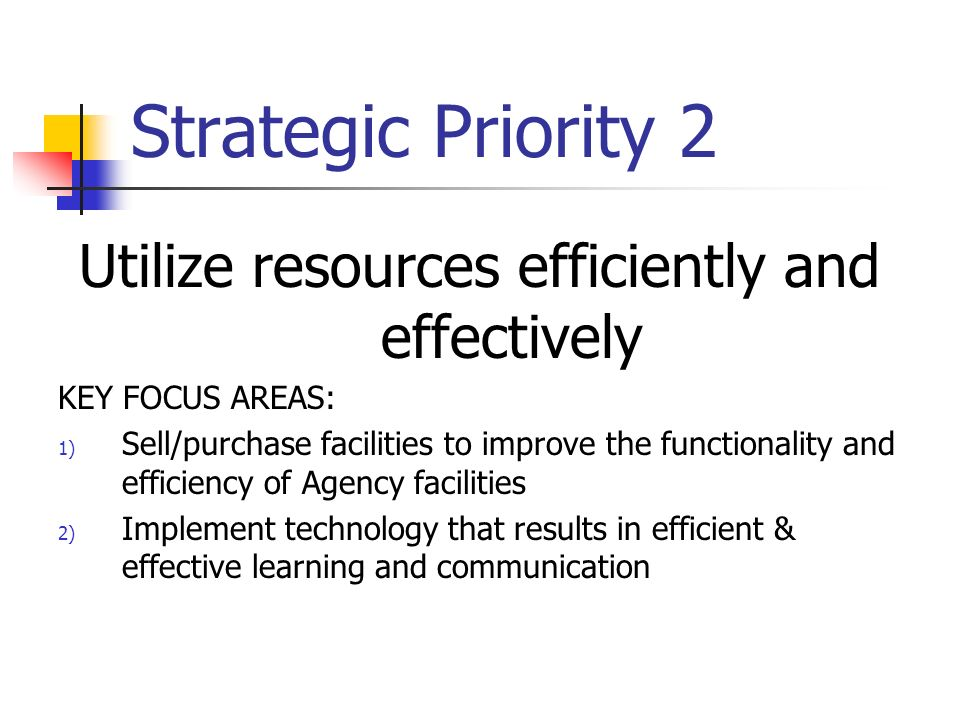 Strategic Priority 2 Utilize resources efficiently and effectively KEY FOCUS AREAS: 1) Sell/purchase facilities to improve the functionality and efficiency of Agency facilities 2) Implement technology that results in efficient & effective learning and communication