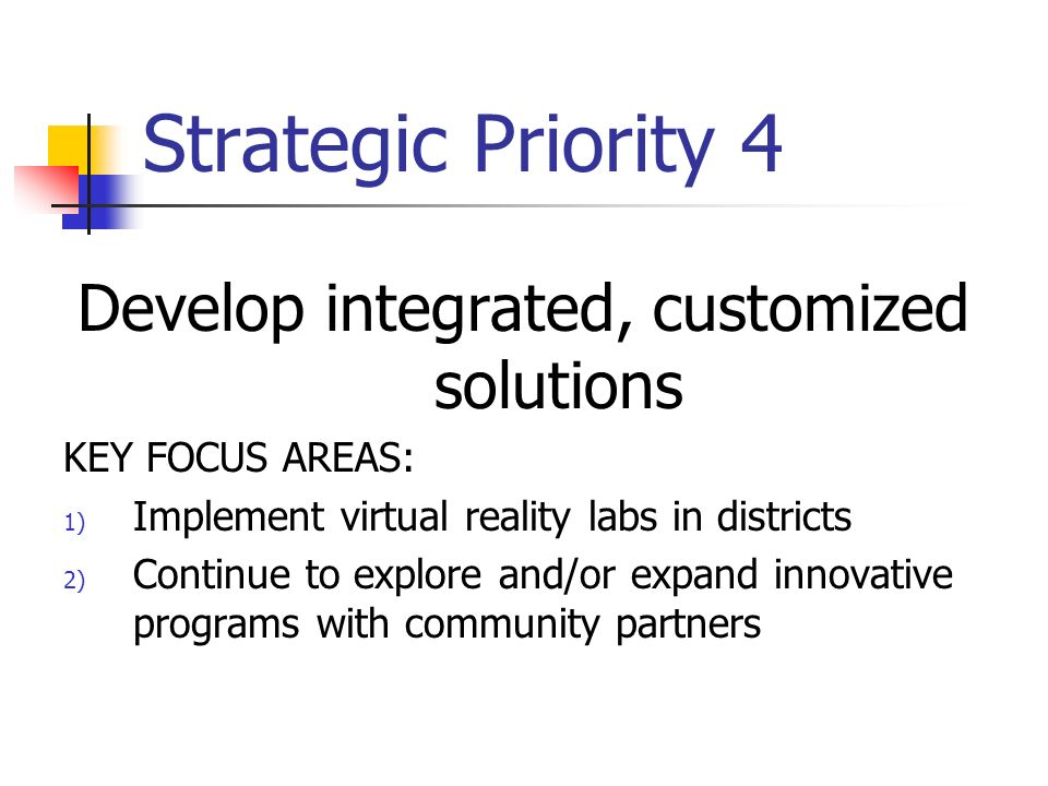 Strategic Priority 4 Develop integrated, customized solutions KEY FOCUS AREAS: 1) Implement virtual reality labs in districts 2) Continue to explore and/or expand innovative programs with community partners