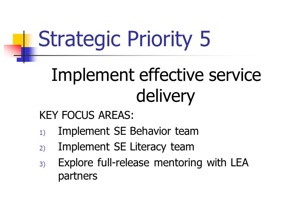 Strategic Priority 5 Implement effective service delivery KEY FOCUS AREAS: 1) Implement SE Behavior team 2) Implement SE Literacy team 3) Explore full-release mentoring with LEA partners