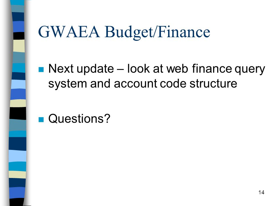 14 GWAEA Budget/Finance n Next update – look at web finance query system and account code structure n Questions
