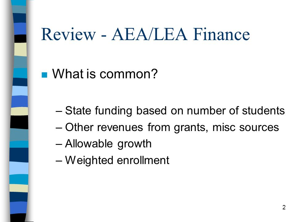 2 Review - AEA/LEA Finance n What is common? –State funding based on number of students –Other revenues from grants, misc sources –Allowable growth –W