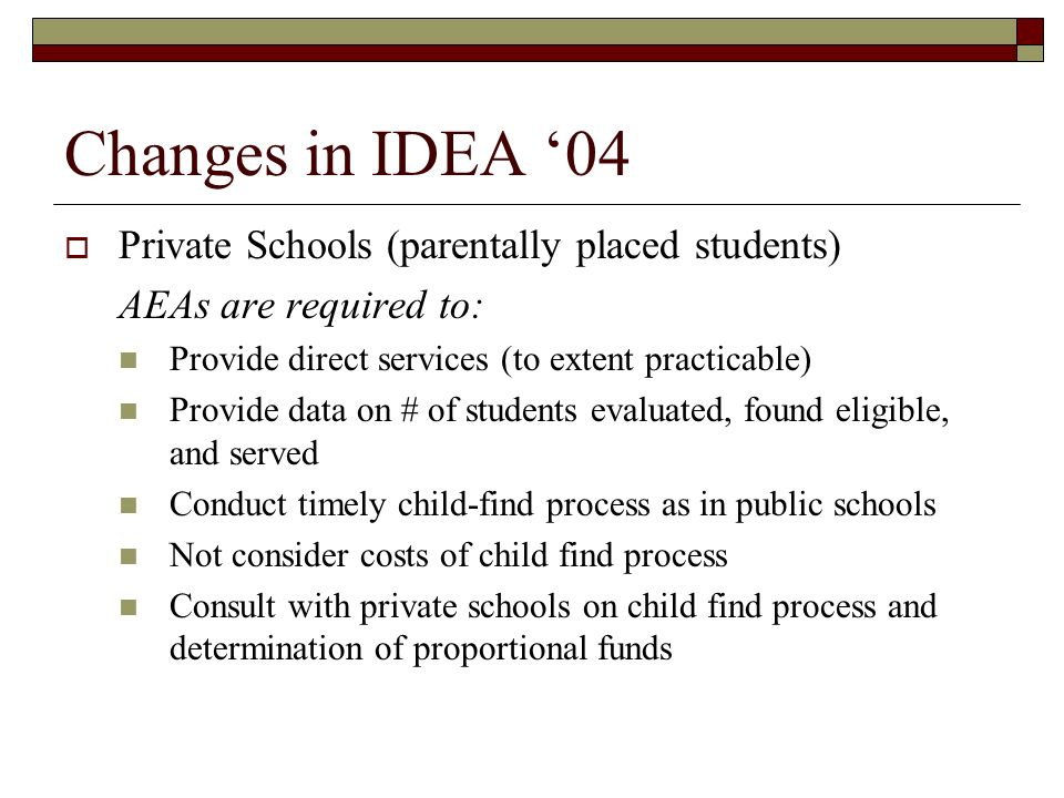 Changes in IDEA 04 Private Schools (parentally placed students) AEAs are required to: Provide direct services (to extent practicable) Provide data on # of students evaluated, found eligible, and served Conduct timely child-find process as in public schools Not consider costs of child find process Consult with private schools on child find process and determination of proportional funds