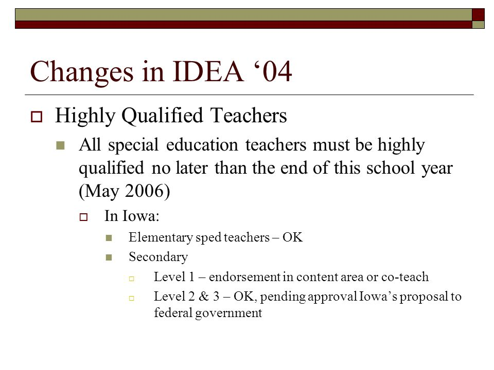 Changes in IDEA 04 Highly Qualified Teachers All special education teachers must be highly qualified no later than the end of this school year (May 2006) In Iowa: Elementary sped teachers – OK Secondary Level 1 – endorsement in content area or co-teach Level 2 & 3 – OK, pending approval Iowas proposal to federal government