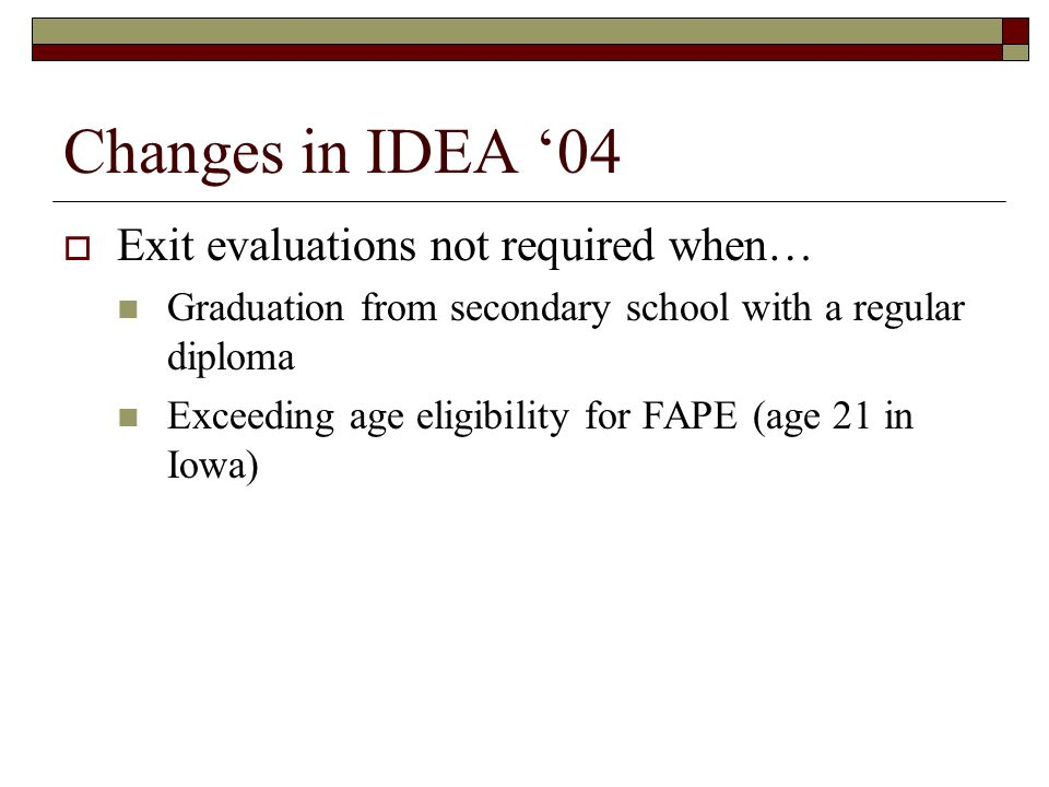 Changes in IDEA 04 Exit evaluations not required when… Graduation from secondary school with a regular diploma Exceeding age eligibility for FAPE (age 21 in Iowa)
