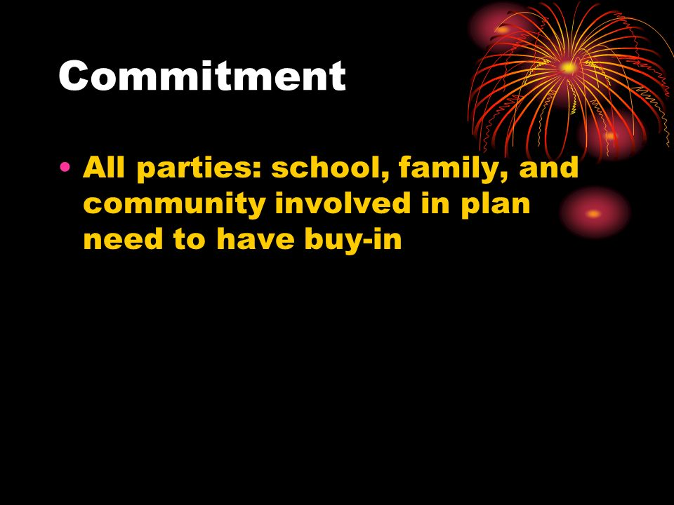 Commitment All parties: school, family, and community involved in plan need to have buy-in
