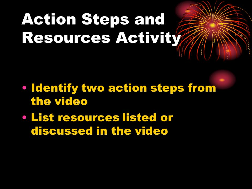 Action Steps and Resources Activity Identify two action steps from the video List resources listed or discussed in the video