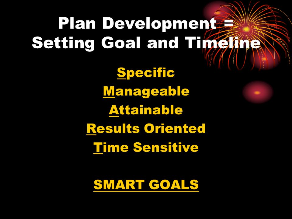 Plan Development = Setting Goal and Timeline Specific Manageable Attainable Results Oriented Time Sensitive SMART GOALS