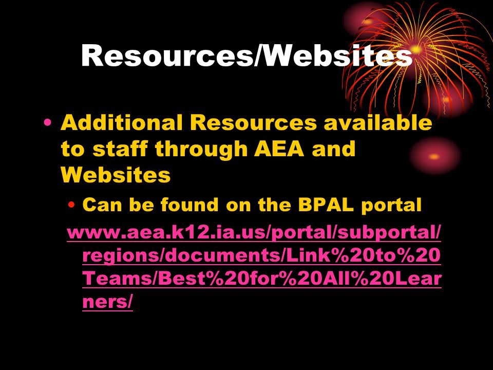 Resources/Websites Additional Resources available to staff through AEA and Websites Can be found on the BPAL portal www.aea.k12.ia.us/portal/subportal/ regions/documents/Link%20to%20 Teams/Best%20for%20All%20Lear ners/