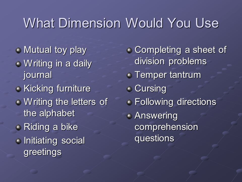 What Dimension Would You Use Mutual toy play Writing in a daily journal Kicking furniture Writing the letters of the alphabet Riding a bike Initiating social greetings Completing a sheet of division problems Temper tantrum Cursing Following directions Answering comprehension questions