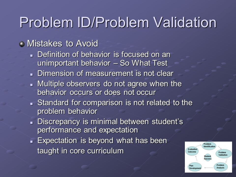 Problem ID/Problem Validation Mistakes to Avoid Definition of behavior is focused on an unimportant behavior – So What Test Definition of behavior is focused on an unimportant behavior – So What Test Dimension of measurement is not clear Dimension of measurement is not clear Multiple observers do not agree when the behavior occurs or does not occur Multiple observers do not agree when the behavior occurs or does not occur Standard for comparison is not related to the problem behavior Standard for comparison is not related to the problem behavior Discrepancy is minimal between students performance and expectation Discrepancy is minimal between students performance and expectation Expectation is beyond what has been Expectation is beyond what has been taught in core curriculum taught in core curriculum