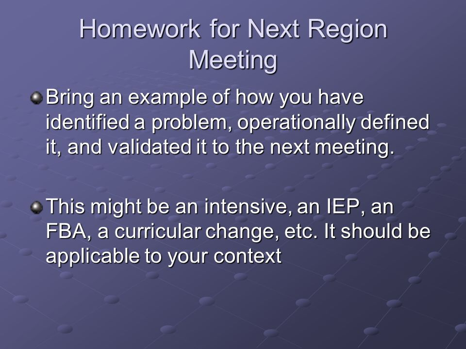 Homework for Next Region Meeting Bring an example of how you have identified a problem, operationally defined it, and validated it to the next meeting.