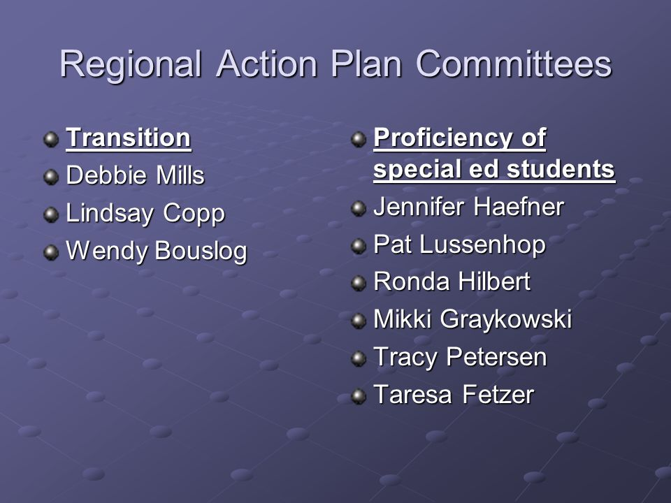 Regional Action Plan Committees Transition Debbie Mills Lindsay Copp Wendy Bouslog Proficiency of special ed students Jennifer Haefner Pat Lussenhop Ronda Hilbert Mikki Graykowski Tracy Petersen Taresa Fetzer