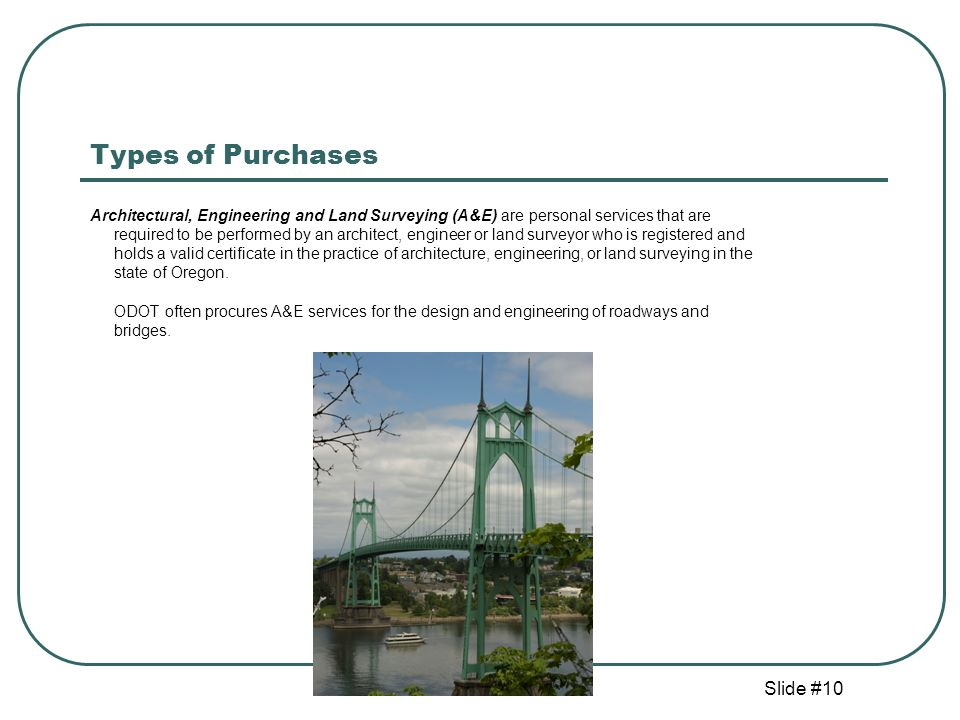 Slide #10 Types of Purchases Architectural, Engineering and Land Surveying (A&E) are personal services that are required to be performed by an architect, engineer or land surveyor who is registered and holds a valid certificate in the practice of architecture, engineering, or land surveying in the state of Oregon.