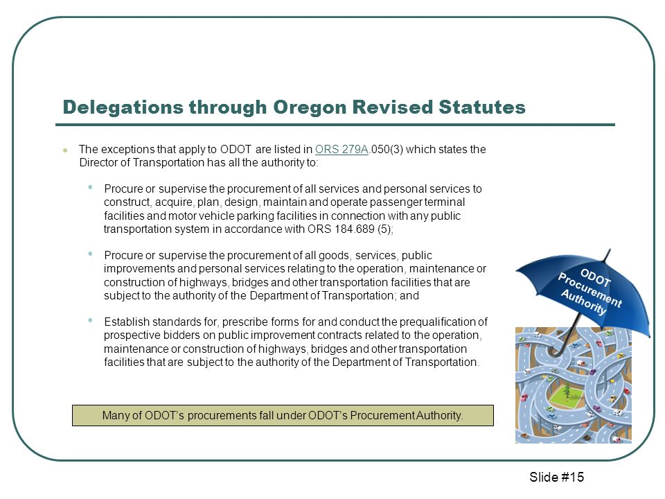 Slide #15 Delegations through Oregon Revised Statutes The exceptions that apply to ODOT are listed in ORS 279A.050(3) which states the Director of Transportation has all the authority to:ORS 279A Procure or supervise the procurement of all services and personal services to construct, acquire, plan, design, maintain and operate passenger terminal facilities and motor vehicle parking facilities in connection with any public transportation system in accordance with ORS 184.689 (5); Procure or supervise the procurement of all goods, services, public improvements and personal services relating to the operation, maintenance or construction of highways, bridges and other transportation facilities that are subject to the authority of the Department of Transportation; and Establish standards for, prescribe forms for and conduct the prequalification of prospective bidders on public improvement contracts related to the operation, maintenance or construction of highways, bridges and other transportation facilities that are subject to the authority of the Department of Transportation.