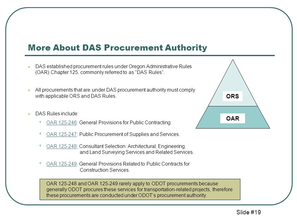 Slide #19 More About DAS Procurement Authority DAS established procurement rules under Oregon Administrative Rules (OAR) Chapter 125, commonly referred to as DAS Rules.