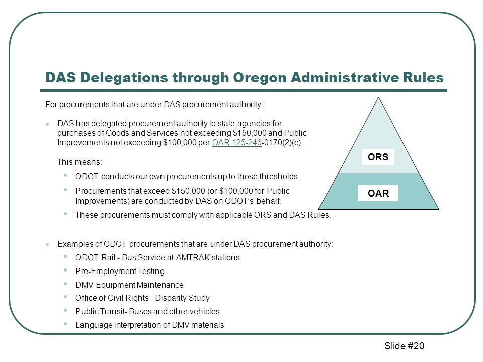 Slide #20 DAS Delegations through Oregon Administrative Rules For procurements that are under DAS procurement authority: DAS has delegated procurement authority to state agencies for purchases of Goods and Services not exceeding $150,000 and Public Improvements not exceeding $100,000 per OAR 125-246-0170(2)(c).OAR 125-246 This means: ODOT conducts our own procurements up to those thresholds.