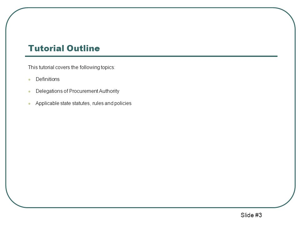 Slide #3 Tutorial Outline This tutorial covers the following topics: Definitions Delegations of Procurement Authority Applicable state statutes, rules and policies