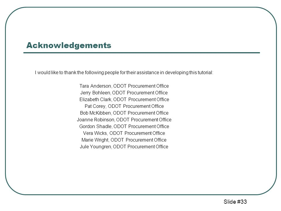 Slide #33 Acknowledgements I would like to thank the following people for their assistance in developing this tutorial: Tara Anderson, ODOT Procurement Office Jerry Bohleen, ODOT Procurement Office Elizabeth Clark, ODOT Procurement Office Pat Corey, ODOT Procurement Office Bob McKibben, ODOT Procurement Office Joanne Robinson, ODOT Procurement Office Gordon Shadle, ODOT Procurement Office Vera Wicks, ODOT Procurement Office Marie Wright, ODOT Procurement Office Jule Youngren, ODOT Procurement Office