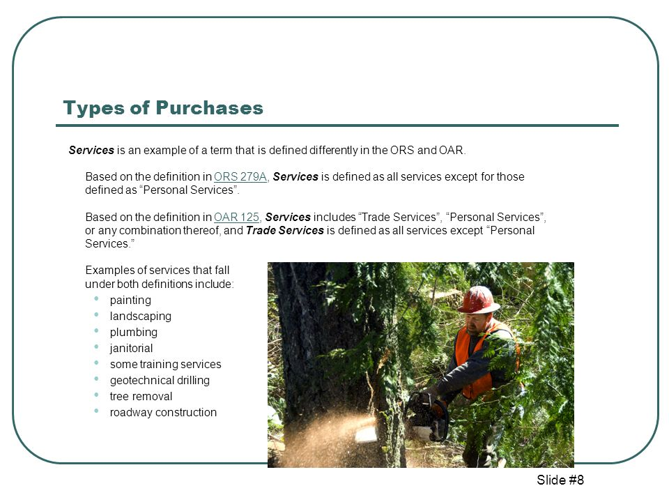 Slide #9 Types of Purchases Personal Services are those services that require specialized skills, knowledge and resources for application of technical or scientific expertise, or the exercise of professional, artistic or management discretion or judgment.