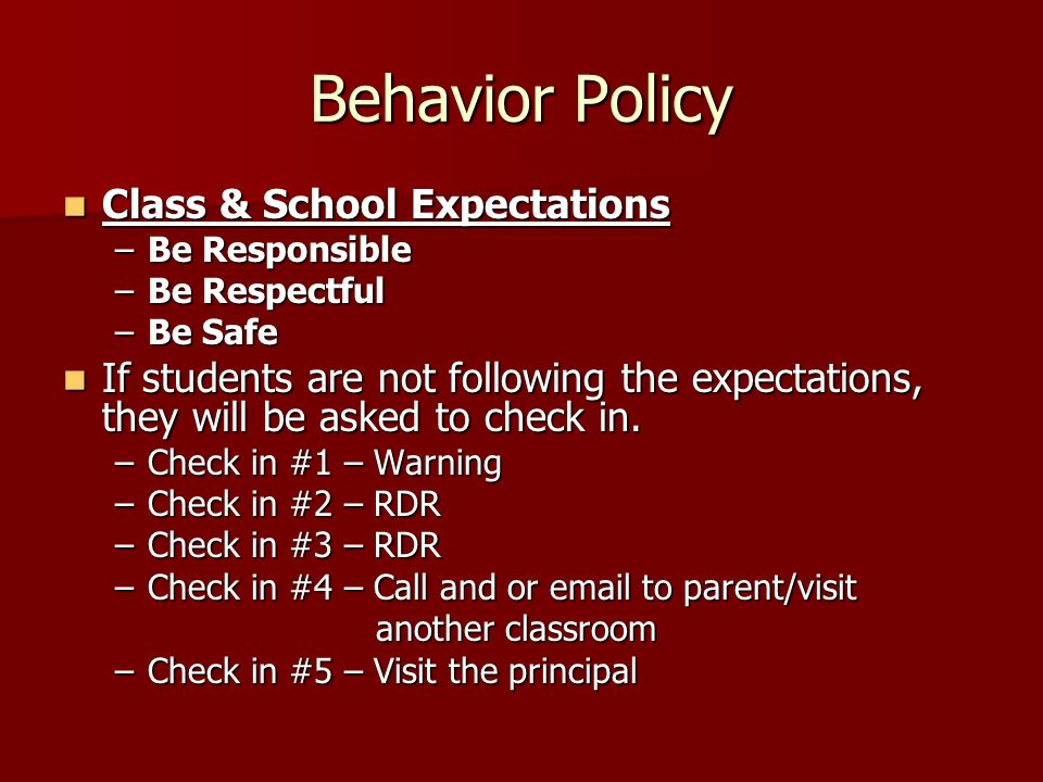 Behavior Policy Class & School Expectations Class & School Expectations –Be Responsible –Be Respectful –Be Safe If students are not following the expe