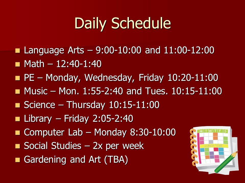 Daily Schedule Language Arts – 9:00-10:00 and 11:00-12:00 Language Arts – 9:00-10:00 and 11:00-12:00 Math – 12:40-1:40 Math – 12:40-1:40 PE – Monday, Wednesday, Friday 10:20-11:00 PE – Monday, Wednesday, Friday 10:20-11:00 Music – Mon.