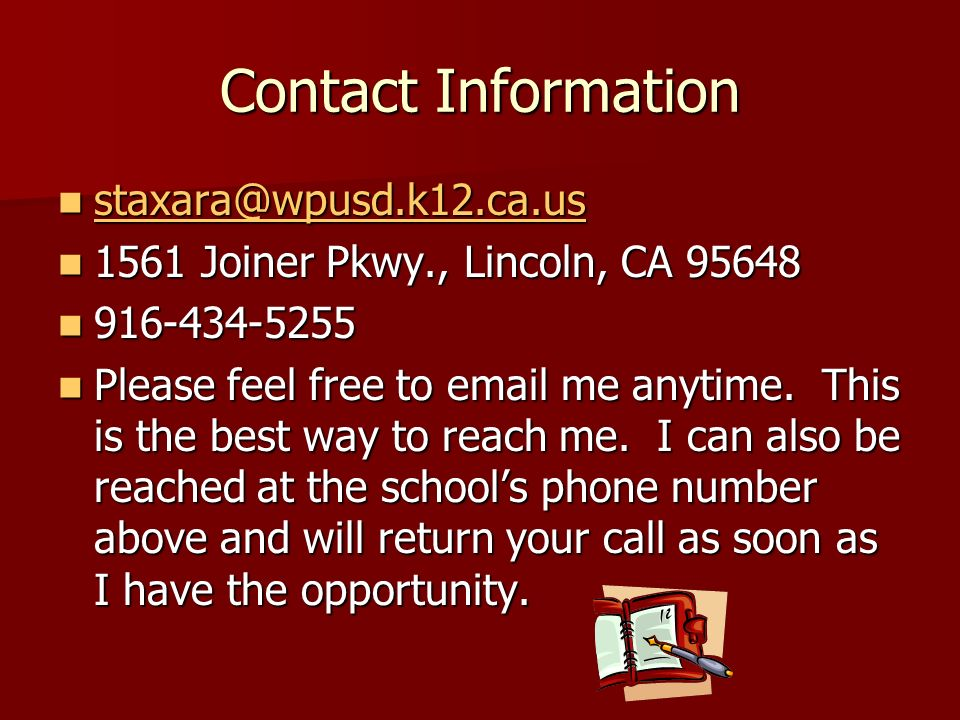 Contact Information staxara@wpusd.k12.ca.us staxara@wpusd.k12.ca.us staxara@wpusd.k12.ca.us 1561 Joiner Pkwy., Lincoln, CA 95648 1561 Joiner Pkwy., Lincoln, CA 95648 916-434-5255 916-434-5255 Please feel free to email me anytime.