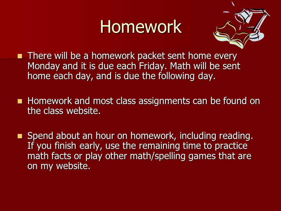 Homework There will be a homework packet sent home every Monday and it is due each Friday. Math will be sent home each day, and is due the following d