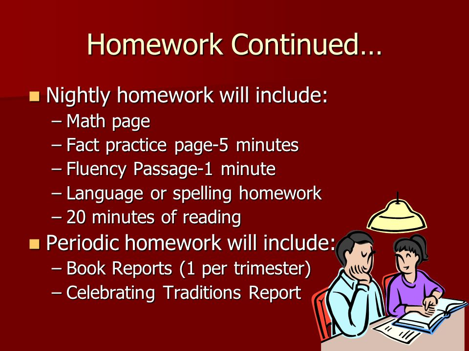 Homework Continued… Nightly homework will include: Nightly homework will include: –Math page –Fact practice page-5 minutes –Fluency Passage-1 minute –Language or spelling homework –20 minutes of reading Periodic homework will include: Periodic homework will include: –Book Reports (1 per trimester) –Celebrating Traditions Report