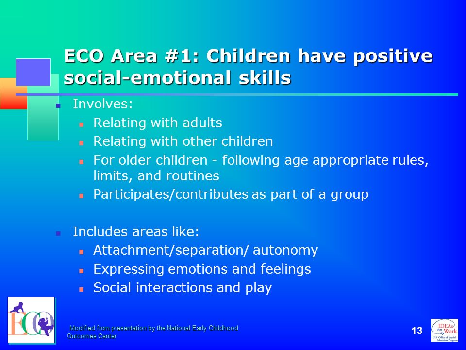 Modified from presentation by the National Early Childhood Outcomes Center 13 ECO Area #1: Children have positive social-emotional skills Involves: Re