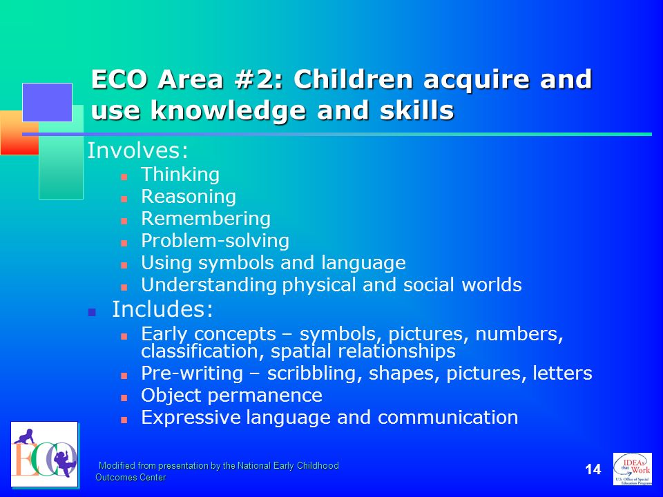 Modified from presentation by the National Early Childhood Outcomes Center 14 ECO Area #2: Children acquire and use knowledge and skills Involves: Thi