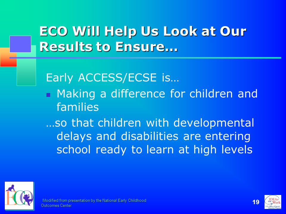 Modified from presentation by the National Early Childhood Outcomes Center 19 ECO Will Help Us Look at Our Results to Ensure… Early ACCESS/ECSE is… Ma