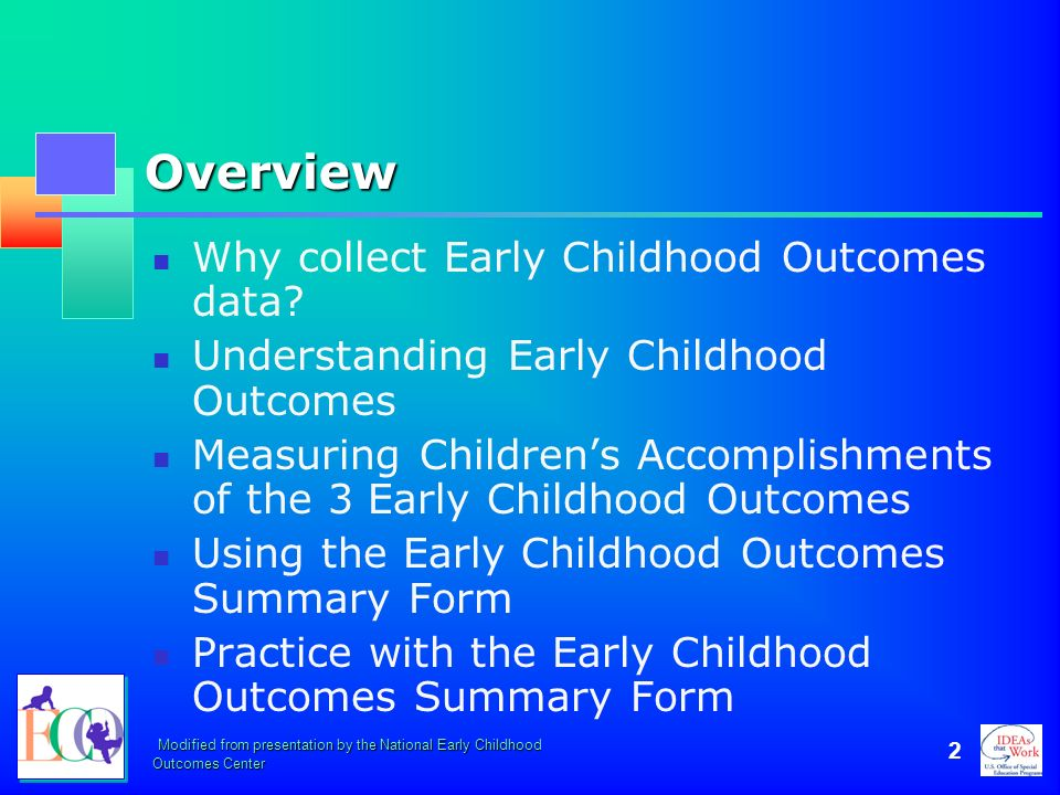 Modified from presentation by the National Early Childhood Outcomes Center 2 Overview Why collect Early Childhood Outcomes data? Understanding Early C