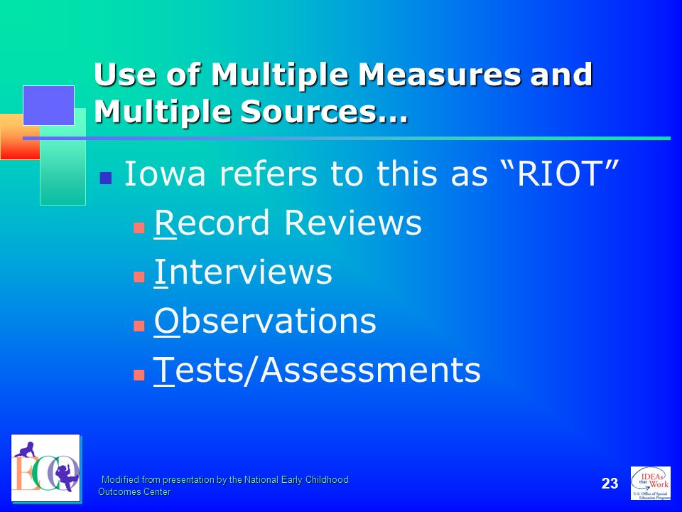 Modified from presentation by the National Early Childhood Outcomes Center 23 Use of Multiple Measures and Multiple Sources… Iowa refers to this as RI