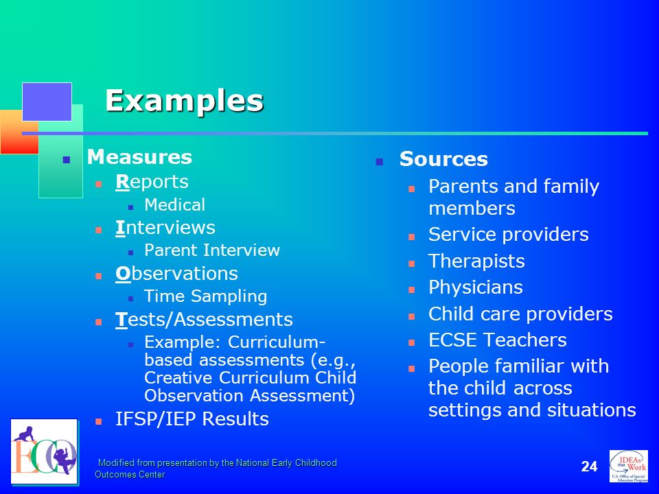 Modified from presentation by the National Early Childhood Outcomes Center 24 Examples Measures Reports Medical Interviews Parent Interview Observatio