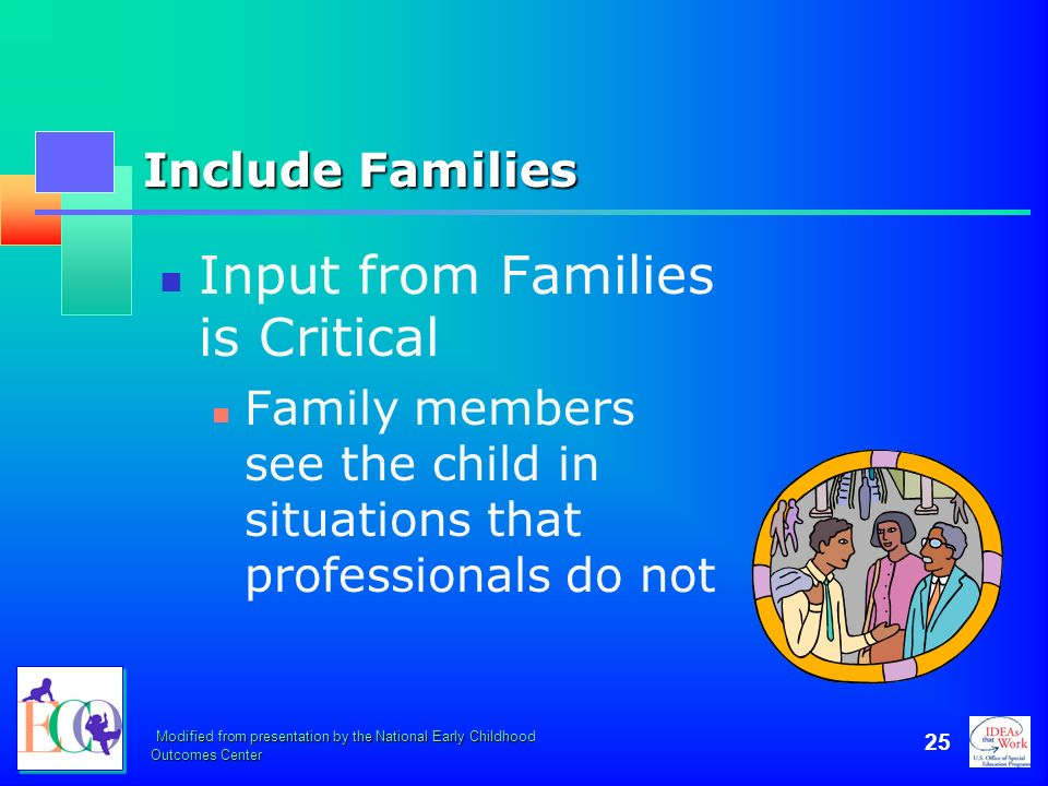 Modified from presentation by the National Early Childhood Outcomes Center 25 Include Families Input from Families is Critical Family members see the