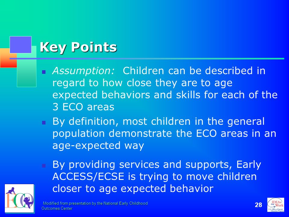 Modified from presentation by the National Early Childhood Outcomes Center 28 Key Points Assumption: Children can be described in regard to how close